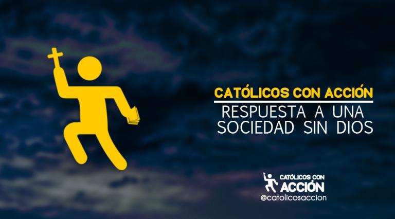 CATÓLICOS CON ACCIÓN: RESPUESTA A UNA SOCIEDAD SIN DIOS